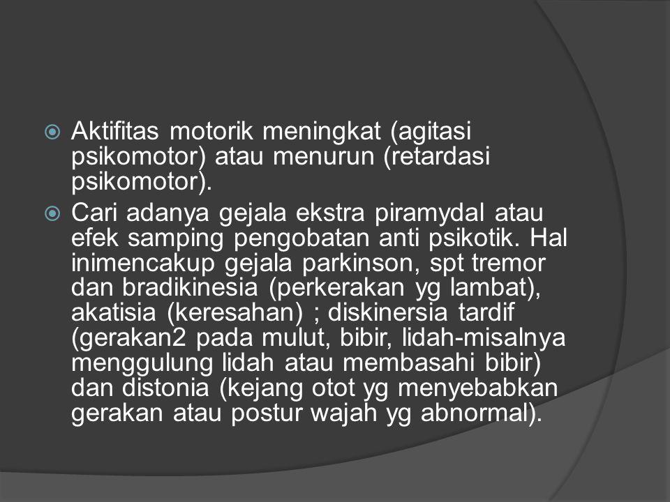  Aktifitas motorik meningkat (agitasi psikomotor) atau menurun (retardasi psikomotor).  Cari adanya gejala ekstra piramydal atau efek samping pengob