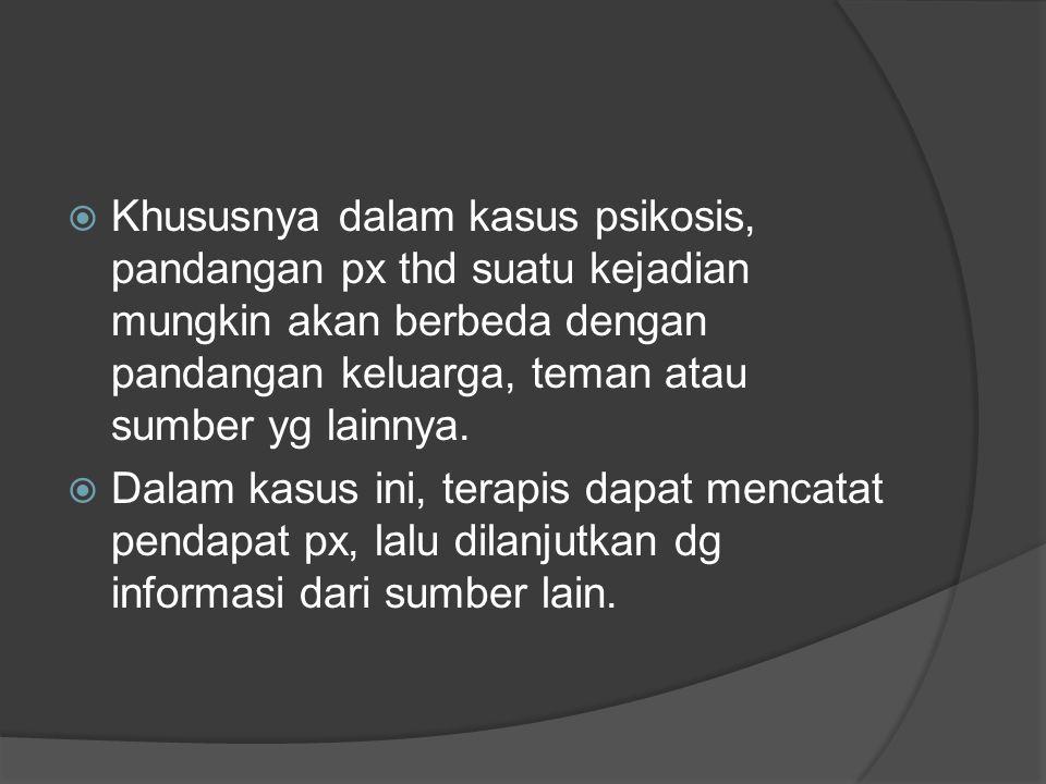  Khususnya dalam kasus psikosis, pandangan px thd suatu kejadian mungkin akan berbeda dengan pandangan keluarga, teman atau sumber yg lainnya.  Dala