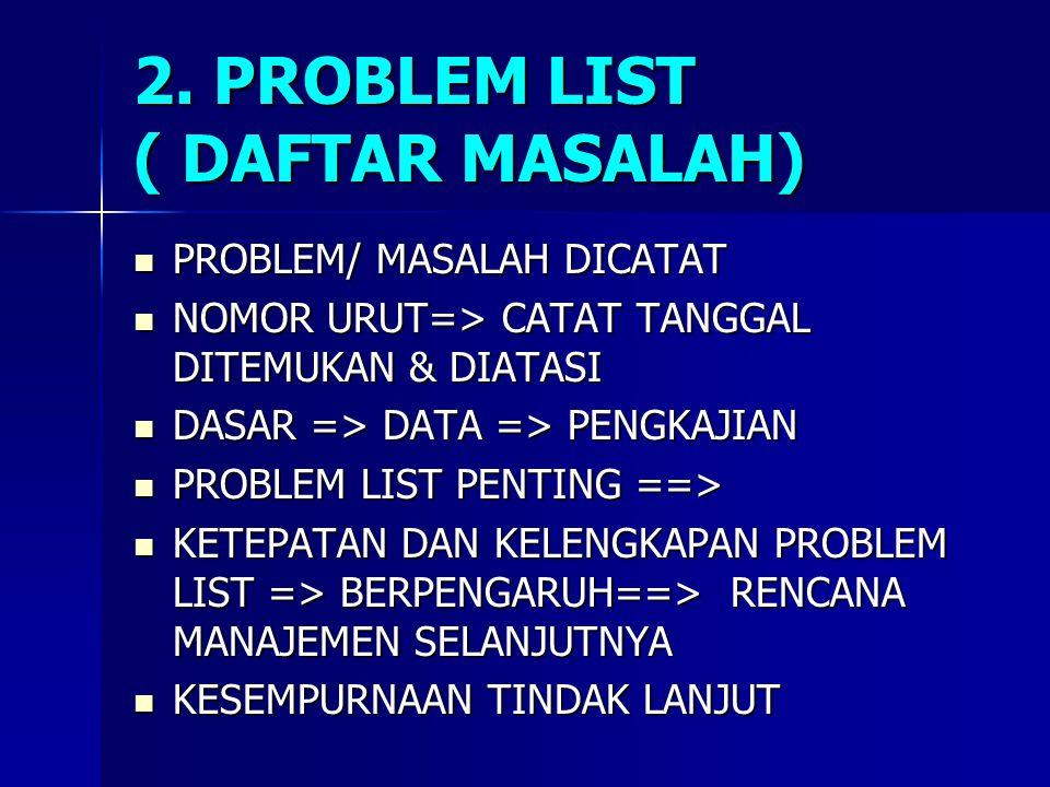 2. PROBLEM LIST ( DAFTAR MASALAH) PROBLEM/ MASALAH DICATAT PROBLEM/ MASALAH DICATAT NOMOR URUT=> CATAT TANGGAL DITEMUKAN & DIATASI NOMOR URUT=> CATAT