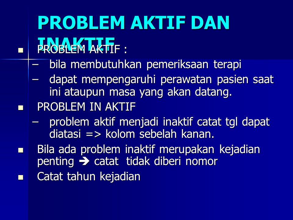 PROBLEM AKTIF DAN INAKTIF PROBLEM AKTIF : PROBLEM AKTIF : –bila membutuhkan pemeriksaan terapi –dapat mempengaruhi perawatan pasien saat ini ataupun m