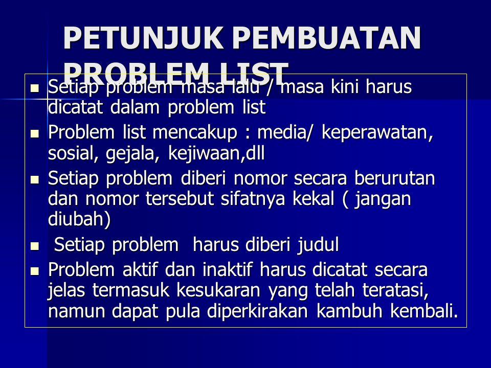 PETUNJUK PEMBUATAN PROBLEM LIST Setiap problem masa lalu / masa kini harus dicatat dalam problem list Setiap problem masa lalu / masa kini harus dicat