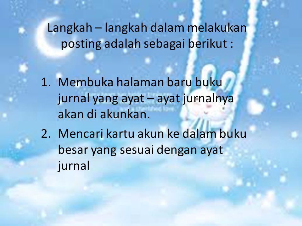 Langkah – langkah dalam melakukan posting adalah sebagai berikut : 1.Membuka halaman baru buku jurnal yang ayat – ayat jurnalnya akan di akunkan. 2.Me