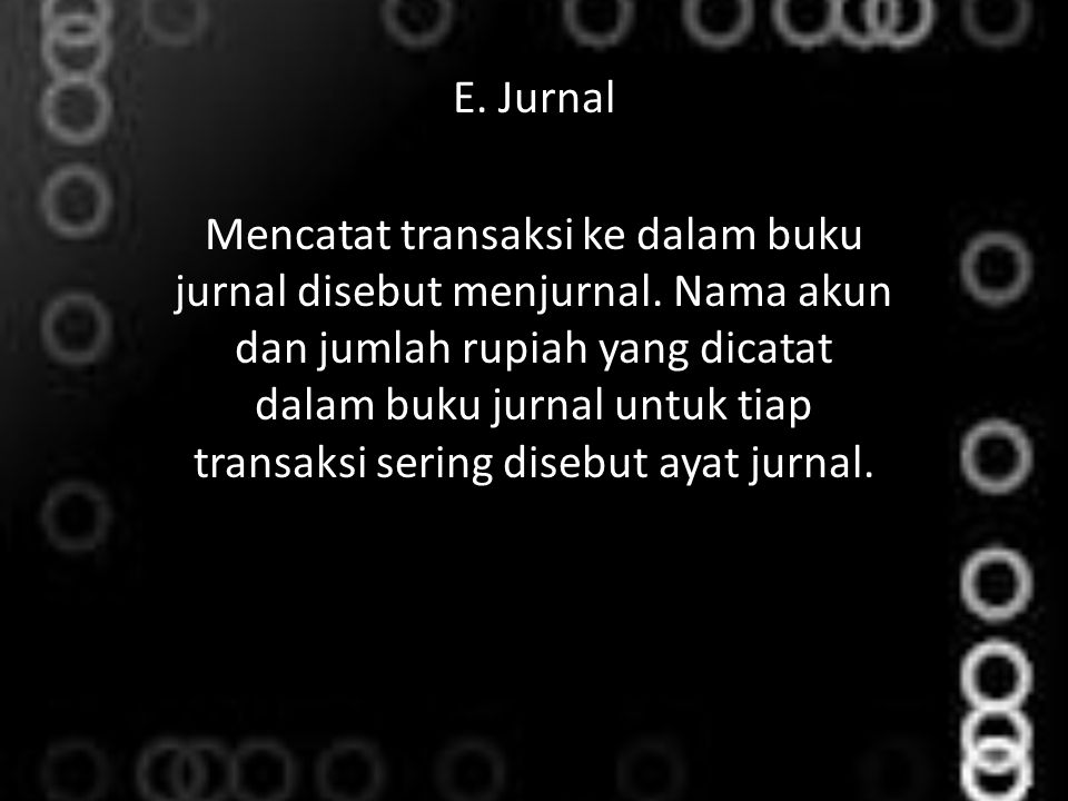E. Jurnal Mencatat transaksi ke dalam buku jurnal disebut menjurnal. Nama akun dan jumlah rupiah yang dicatat dalam buku jurnal untuk tiap transaksi s