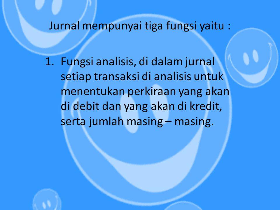 Jurnal mempunyai tiga fungsi yaitu : 1.Fungsi analisis, di dalam jurnal setiap transaksi di analisis untuk menentukan perkiraan yang akan di debit dan
