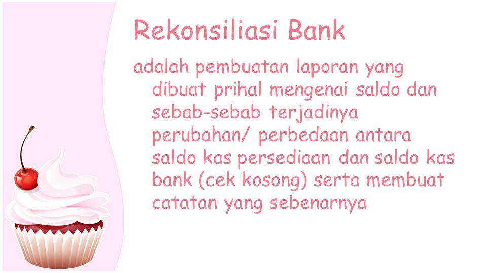 Rekonsiliasi Bank adalah pembuatan laporan yang dibuat prihal mengenai saldo dan sebab-sebab terjadinya perubahan/ perbedaan antara saldo kas persedia