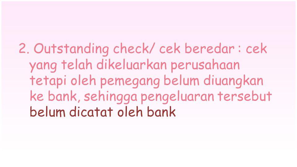 2. Outstanding check/ cek beredar : cek yang telah dikeluarkan perusahaan tetapi oleh pemegang belum diuangkan ke bank, sehingga pengeluaran tersebut