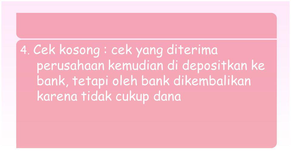 4. Cek kosong : cek yang diterima perusahaan kemudian di depositkan ke bank, tetapi oleh bank dikembalikan karena tidak cukup dana