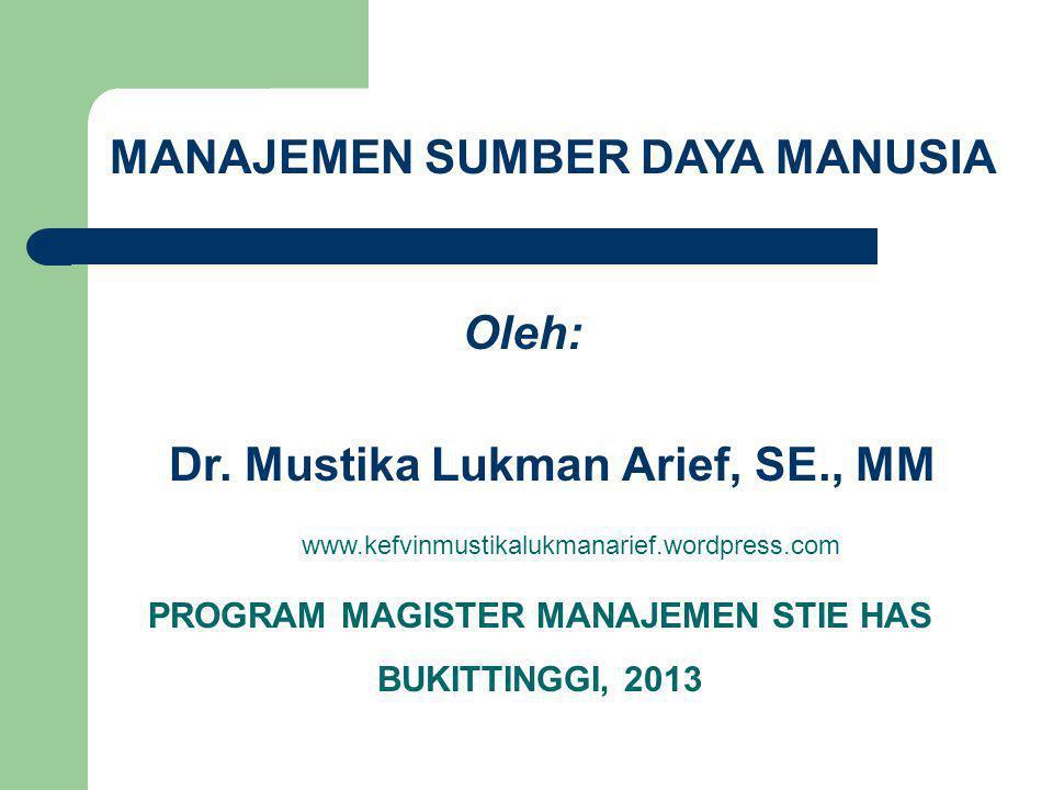 MANAJEMEN SUMBER DAYA MANUSIA Oleh: Dr. Mustika Lukman Arief, SE., MM www.kefvinmustikalukmanarief.wordpress.com PROGRAM MAGISTER MANAJEMEN STIE HAS B