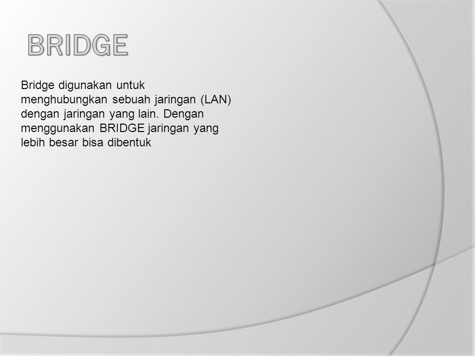 Bridge digunakan untuk menghubungkan sebuah jaringan (LAN) dengan jaringan yang lain. Dengan menggunakan BRIDGE jaringan yang lebih besar bisa dibentu
