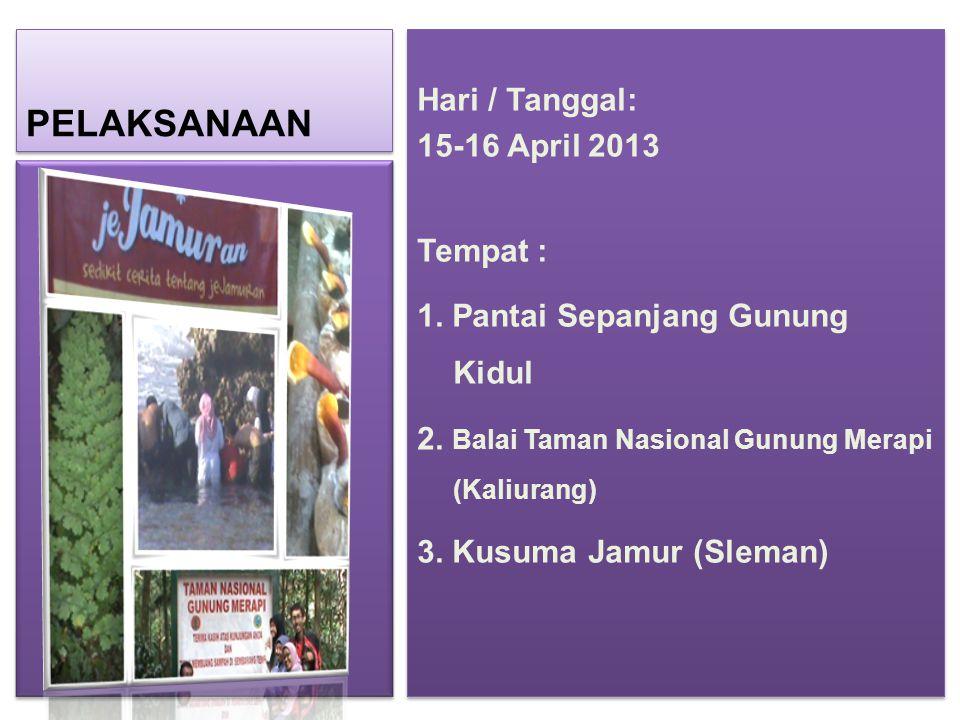 PELAKSANAAN Hari / Tanggal: 15-16 April 2013 Tempat : 1. Pantai Sepanjang Gunung Kidul 2. Balai Taman Nasional Gunung Merapi (Kaliurang) 3. Kusuma Jam