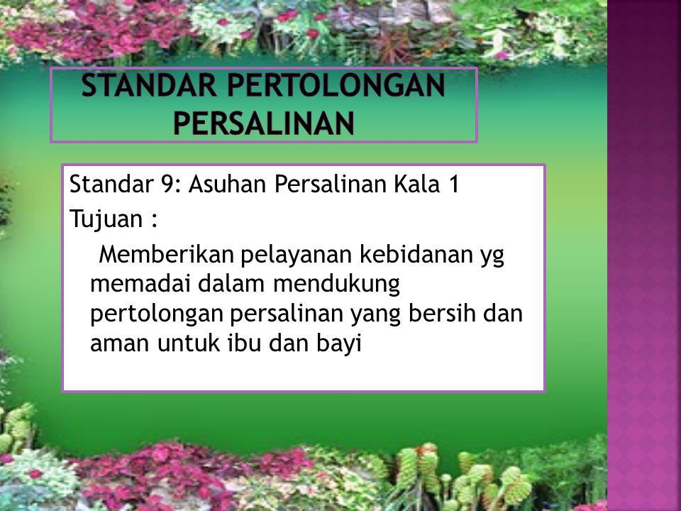 Standar 9: Asuhan Persalinan Kala 1 Tujuan : Memberikan pelayanan kebidanan yg memadai dalam mendukung pertolongan persalinan yang bersih dan aman unt
