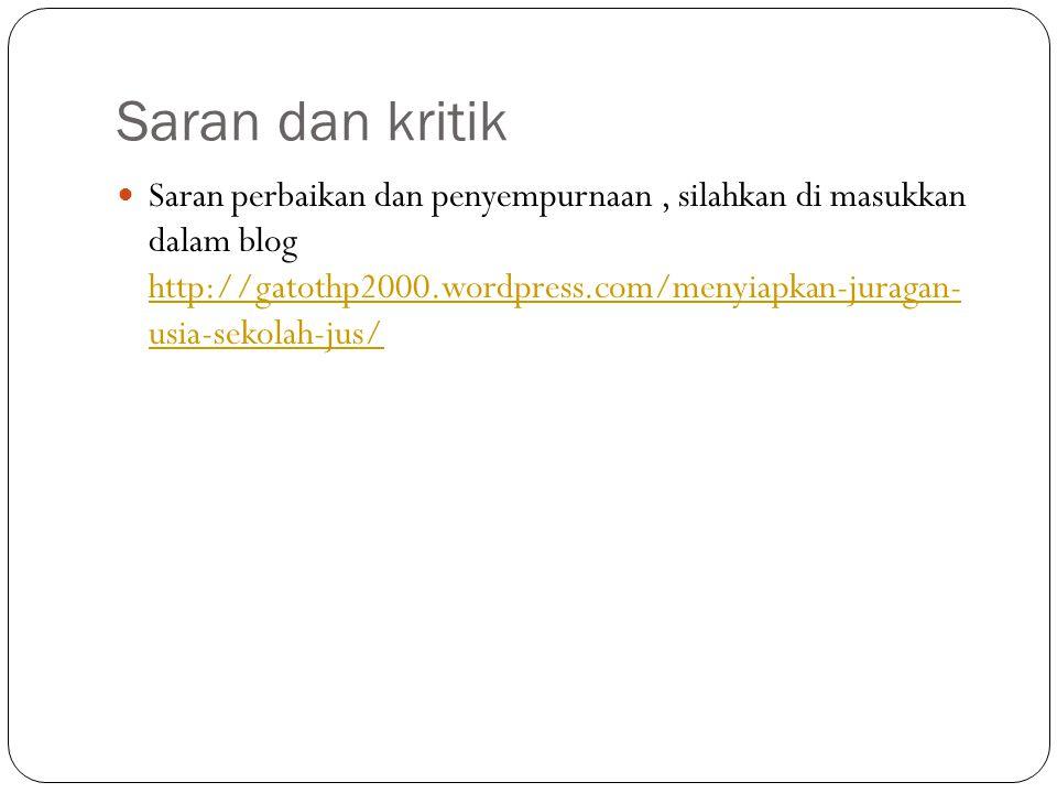 Saran dan kritik Saran perbaikan dan penyempurnaan, silahkan di masukkan dalam blog http://gatothp2000.wordpress.com/menyiapkan-juragan- usia-sekolah-jus/ http://gatothp2000.wordpress.com/menyiapkan-juragan- usia-sekolah-jus/