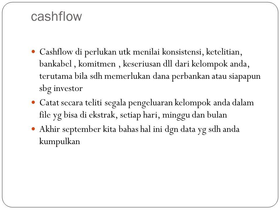 cashflow Cashflow di perlukan utk menilai konsistensi, ketelitian, bankabel, komitmen, keseriusan dll dari kelompok anda, terutama bila sdh memerlukan dana perbankan atau siapapun sbg investor Catat secara teliti segala pengeluaran kelompok anda dalam file yg bisa di ekstrak, setiap hari, minggu dan bulan Akhir september kita bahas hal ini dgn data yg sdh anda kumpulkan
