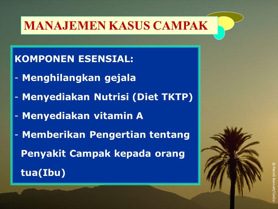 MANAJEMEN KASUS CAMPAK KOMPONEN ESENSIAL: - Menghilangkan gejala - Menyediakan Nutrisi (Diet TKTP) - Menyediakan vitamin A - Memberikan Pengertian ten