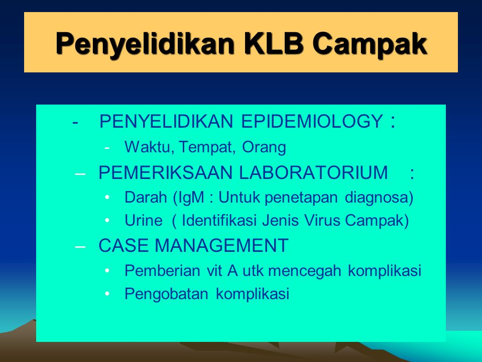 Penyelidikan KLB Campak - PENYELIDIKAN EPIDEMIOLOGY : -Waktu, Tempat, Orang –PEMERIKSAAN LABORATORIUM : Darah (IgM : Untuk penetapan diagnosa) Urine (