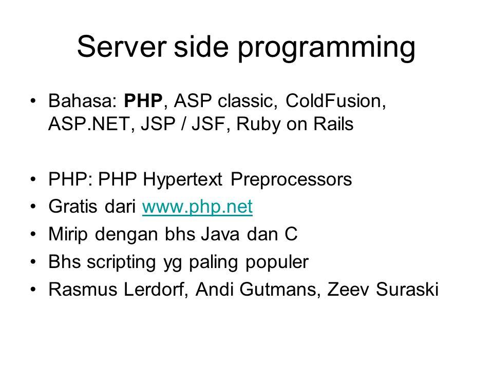 Server side programming Bahasa: PHP, ASP classic, ColdFusion, ASP.NET, JSP / JSF, Ruby on Rails PHP: PHP Hypertext Preprocessors Gratis dari www.php.netwww.php.net Mirip dengan bhs Java dan C Bhs scripting yg paling populer Rasmus Lerdorf, Andi Gutmans, Zeev Suraski