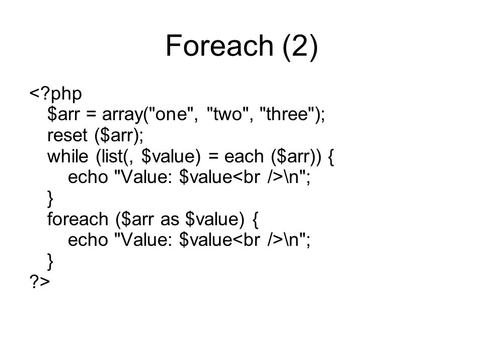 Foreach (2) <?php $arr = array( one , two , three ); reset ($arr); while (list(, $value) = each ($arr)) { echo Value: $value \n ; } foreach ($arr as $value) { echo Value: $value \n ; } ?>