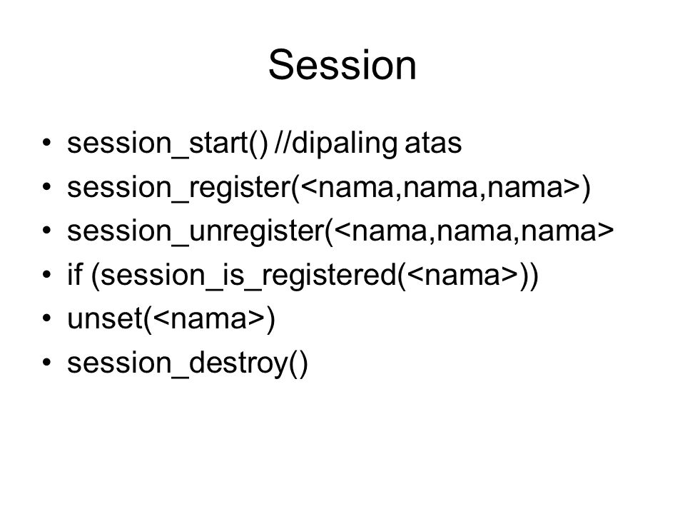 Session session_start() //dipaling atas session_register( ) session_unregister( if (session_is_registered( )) unset( ) session_destroy()