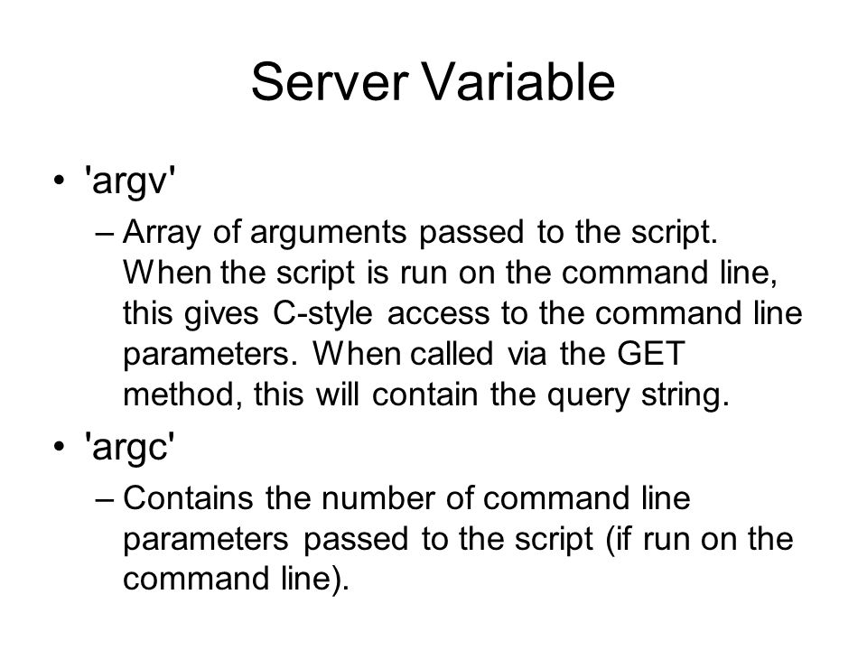 Server Variable 'argv' –Array of arguments passed to the script. When the script is run on the command line, this gives C-style access to the command