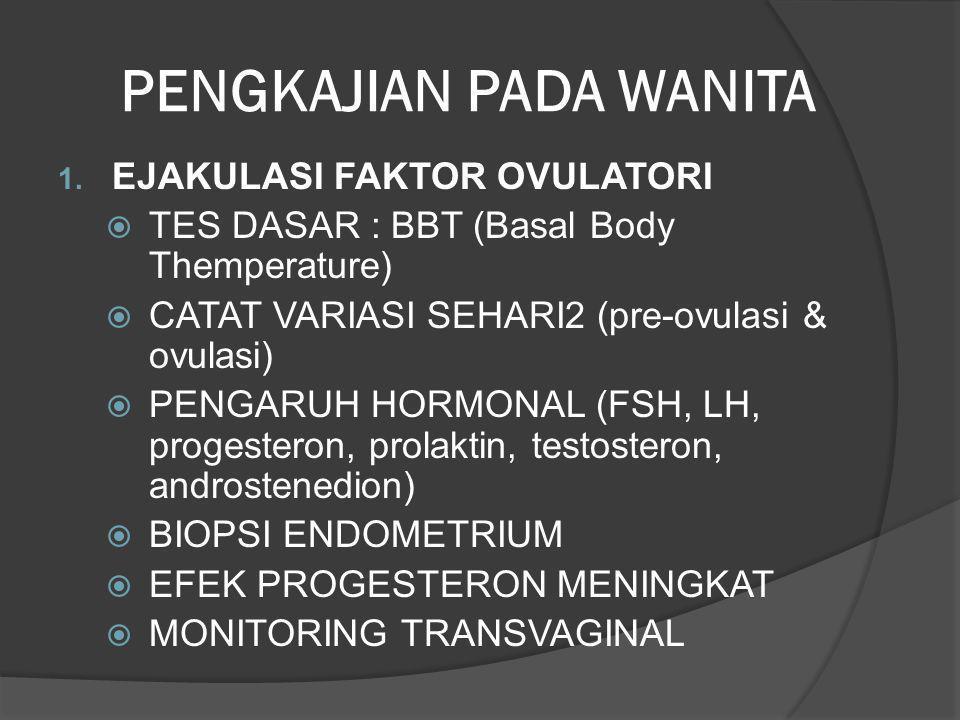 PENGKAJIAN PADA WANITA 1. EJAKULASI FAKTOR OVULATORI  TES DASAR : BBT (Basal Body Themperature)  CATAT VARIASI SEHARI2 (pre-ovulasi & ovulasi)  PEN