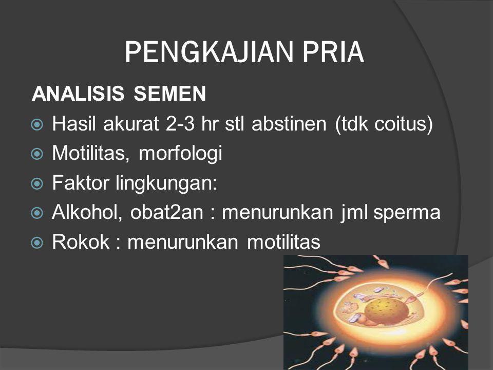 PENGKAJIAN PRIA ANALISIS SEMEN  Hasil akurat 2-3 hr stl abstinen (tdk coitus)  Motilitas, morfologi  Faktor lingkungan:  Alkohol, obat2an : menuru