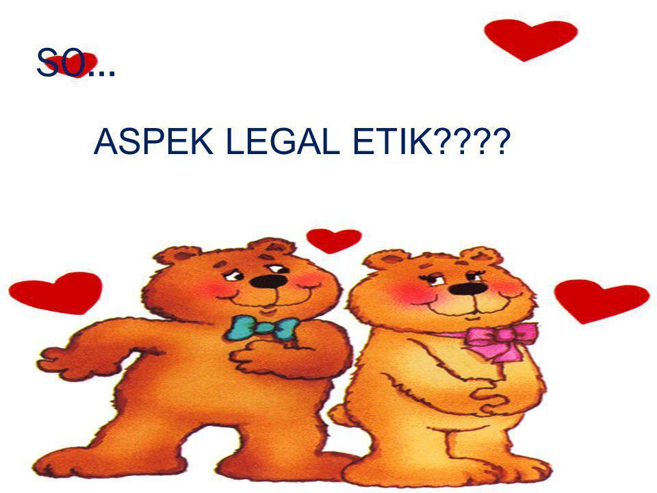 SO… ASPEK LEGAL ETIK????