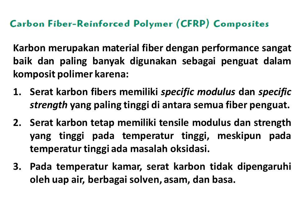 Karbon merupakan material fiber dengan performance sangat baik dan paling banyak digunakan sebagai penguat dalam komposit polimer karena: 1.Serat karbon fibers memiliki specific modulus dan specific strength yang paling tinggi di antara semua fiber penguat.