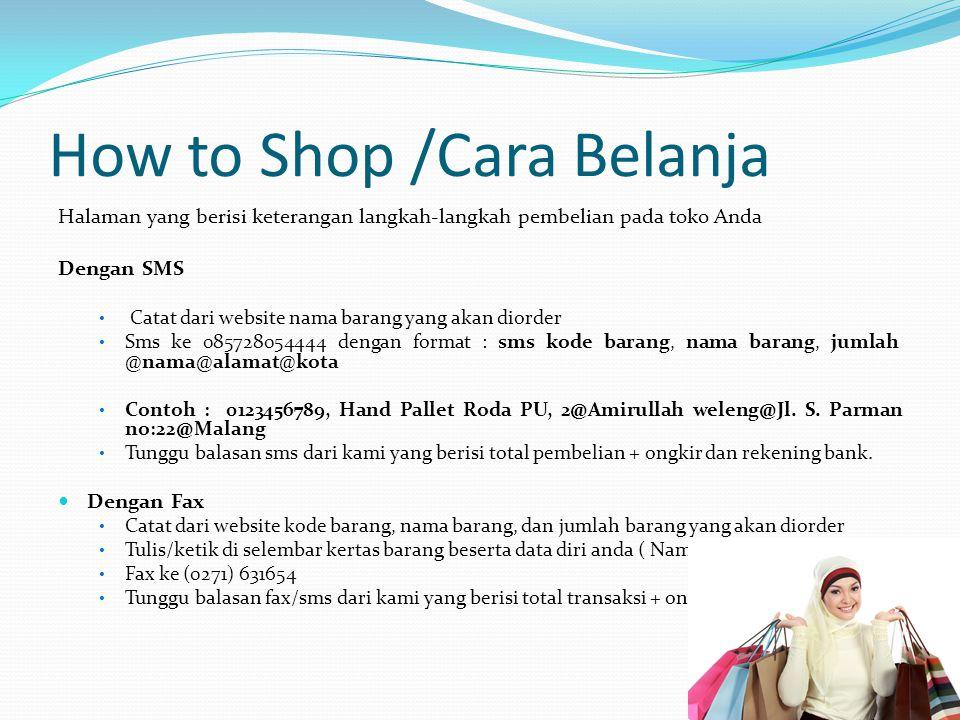 How to Shop /Cara Belanja Halaman yang berisi keterangan langkah-langkah pembelian pada toko Anda Dengan SMS Catat dari website nama barang yang akan diorder Sms ke 085728054444 dengan format : sms kode barang, nama barang, jumlah @nama@alamat@kota Contoh : 0123456789, Hand Pallet Roda PU, 2@Amirullah weleng@Jl.
