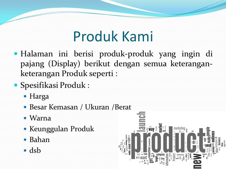 Produk Kami Halaman ini berisi produk-produk yang ingin di pajang (Display) berikut dengan semua keterangan- keterangan Produk seperti : Spesifikasi Produk : Harga Besar Kemasan / Ukuran /Berat Warna Keunggulan Produk Bahan dsb
