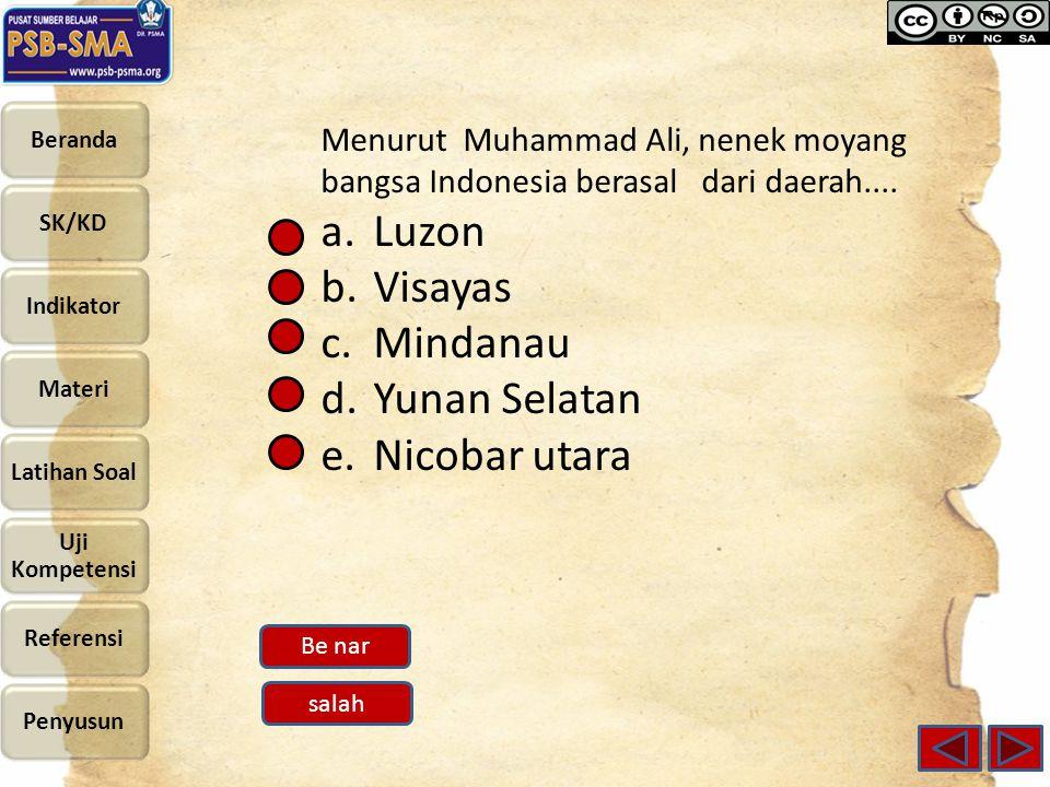Menurut Muhammad Ali, nenek moyang bangsa Indonesia berasal dari daerah.... a.Luzon b.Visayas c.Mindanau d.Yunan Selatan e.Nicobar utara Be nar salah