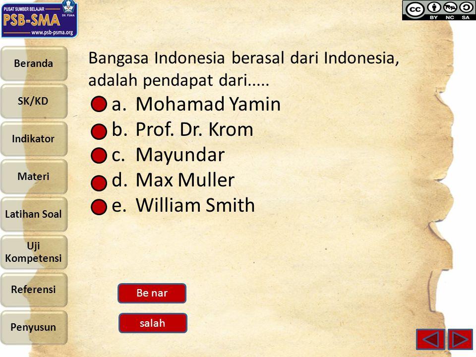 Bangasa Indonesia berasal dari Indonesia, adalah pendapat dari..... a.Mohamad Yamin b.Prof. Dr. Krom c.Mayundar d.Max Muller e.William Smith Be nar sa