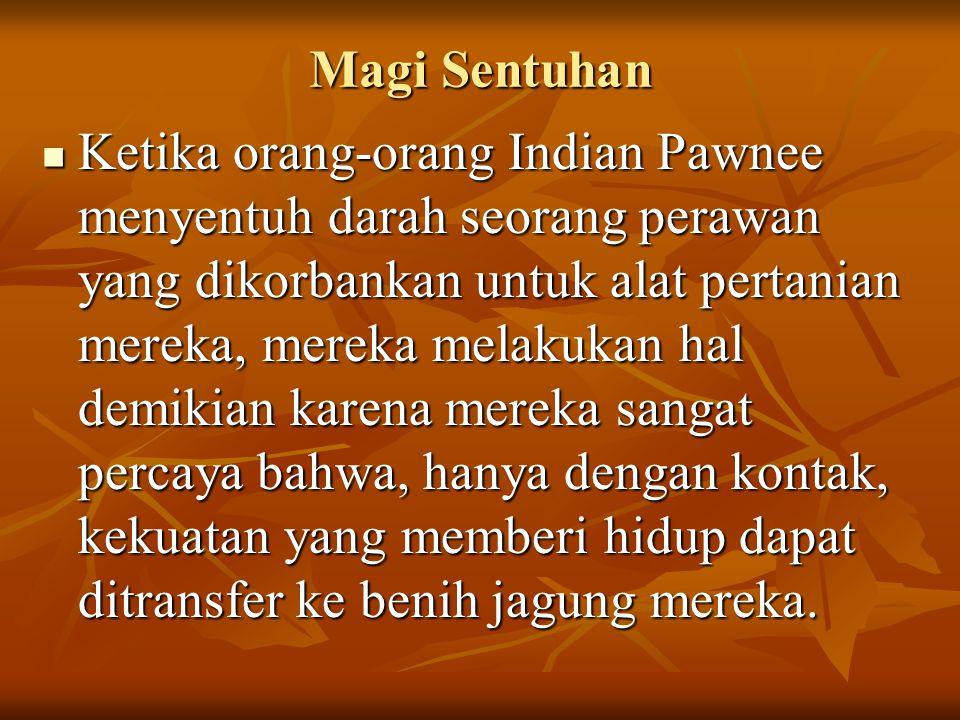 Ketika orang-orang Indian Pawnee menyentuh darah seorang perawan yang dikorbankan untuk alat pertanian mereka, mereka melakukan hal demikian karena mereka sangat percaya bahwa, hanya dengan kontak, kekuatan yang memberi hidup dapat ditransfer ke benih jagung mereka.