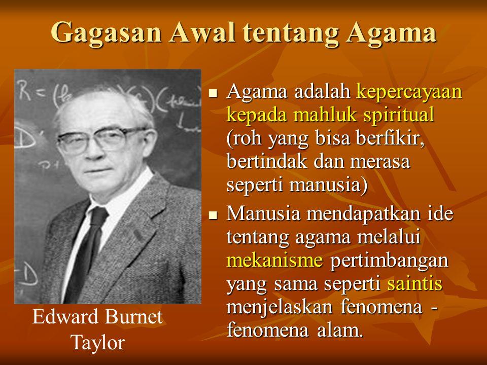 Gagasan Awal tentang Agama Agama adalah kepercayaan kepada mahluk spiritual (roh yang bisa berfikir, bertindak dan merasa seperti manusia) Agama adala