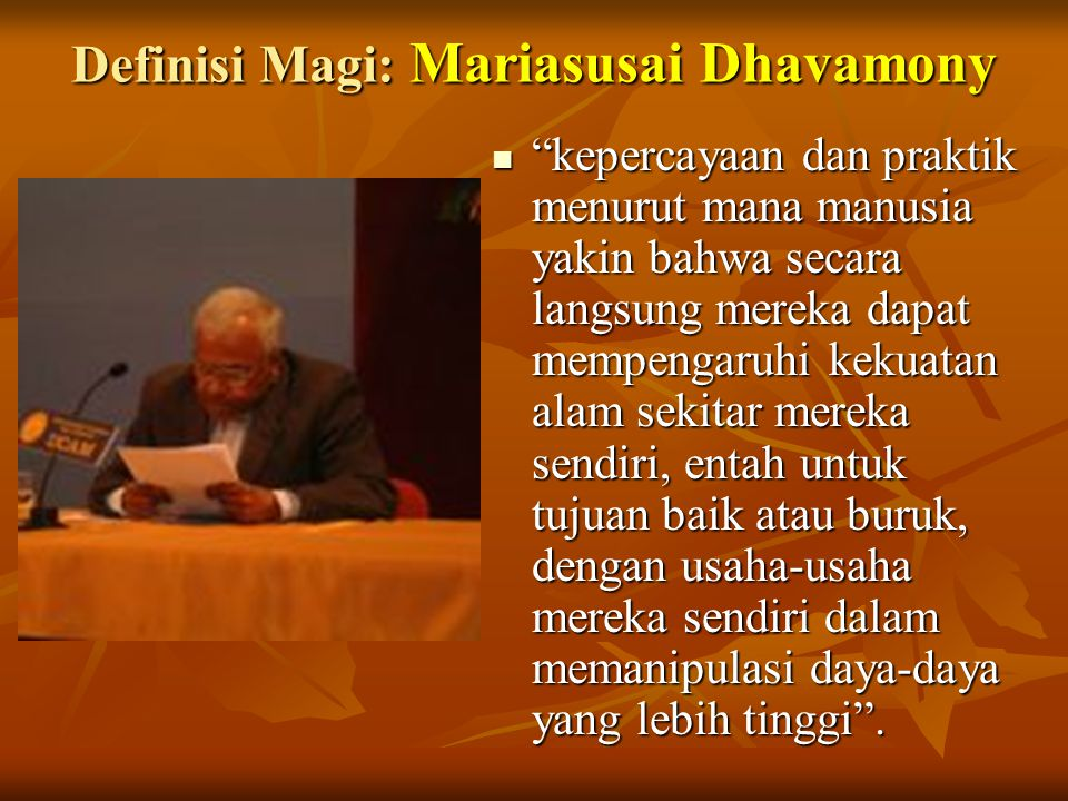 """Definisi Magi: Mariasusai Dhavamony """"kepercayaan dan praktik menurut mana manusia yakin bahwa secara langsung mereka dapat mempengaruhi kekuatan alam"""