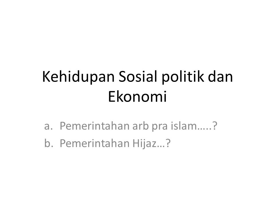 Kehidupan Sosial politik dan Ekonomi a.Pemerintahan arb pra islam…..? b.Pemerintahan Hijaz…?