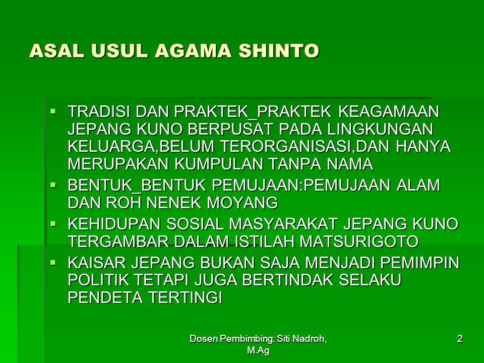 Dosen Pembimbing: Siti Nadroh, M.Ag 2 ASAL USUL AGAMA SHINTO  TRADISI DAN PRAKTEK_PRAKTEK KEAGAMAAN JEPANG KUNO BERPUSAT PADA LINGKUNGAN KELUARGA,BELUM TERORGANISASI,DAN HANYA MERUPAKAN KUMPULAN TANPA NAMA  BENTUK_BENTUK PEMUJAAN:PEMUJAAN ALAM DAN ROH NENEK MOYANG  KEHIDUPAN SOSIAL MASYARAKAT JEPANG KUNO TERGAMBAR DALAM ISTILAH MATSURIGOTO  KAISAR JEPANG BUKAN SAJA MENJADI PEMIMPIN POLITIK TETAPI JUGA BERTINDAK SELAKU PENDETA TERTINGI