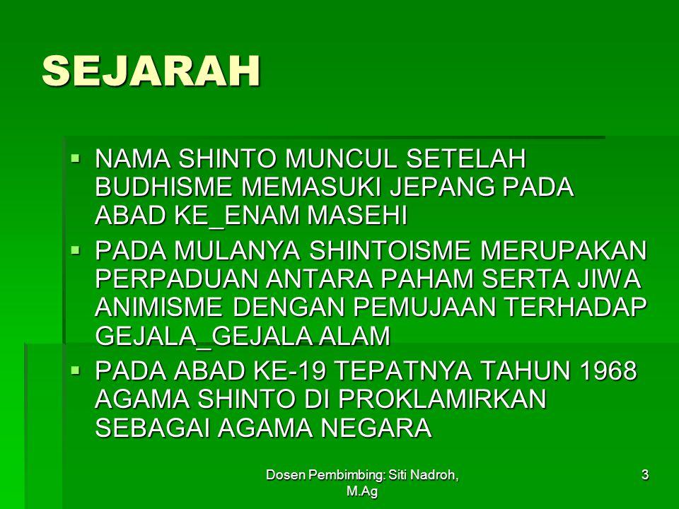 Dosen Pembimbing: Siti Nadroh, M.Ag 3 SEJARAH  NAMA SHINTO MUNCUL SETELAH BUDHISME MEMASUKI JEPANG PADA ABAD KE_ENAM MASEHI  PADA MULANYA SHINTOISME MERUPAKAN PERPADUAN ANTARA PAHAM SERTA JIWA ANIMISME DENGAN PEMUJAAN TERHADAP GEJALA_GEJALA ALAM  PADA ABAD KE-19 TEPATNYA TAHUN 1968 AGAMA SHINTO DI PROKLAMIRKAN SEBAGAI AGAMA NEGARA