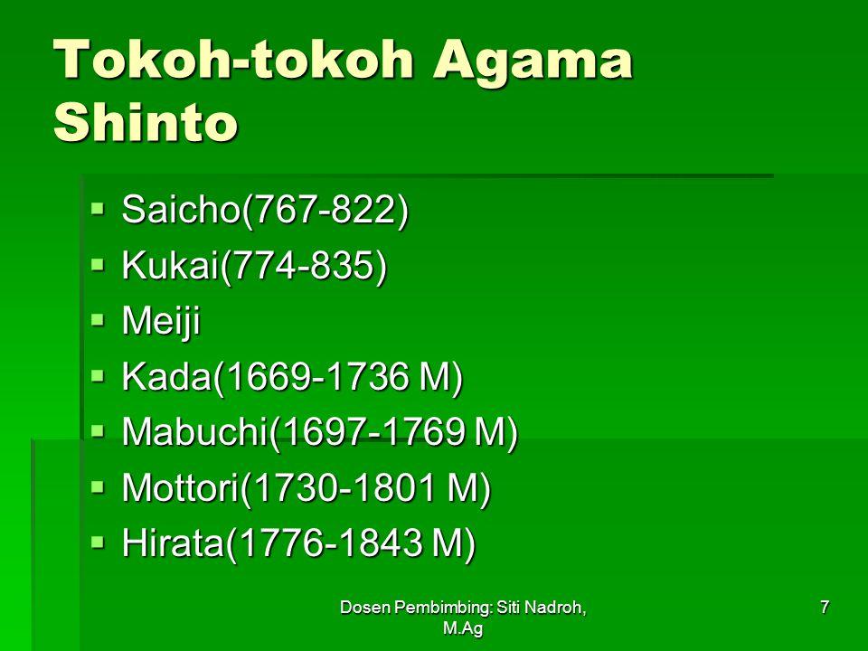 Dosen Pembimbing: Siti Nadroh, M.Ag 7 Tokoh-tokoh Agama Shinto  Saicho(767-822)  Kukai(774-835)  Meiji  Kada(1669-1736 M)  Mabuchi(1697-1769 M)  Mottori(1730-1801 M)  Hirata(1776-1843 M)