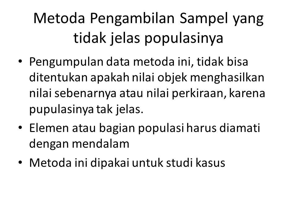 Metoda Pengambilan Sampel yang tidak jelas populasinya Pengumpulan data metoda ini, tidak bisa ditentukan apakah nilai objek menghasilkan nilai sebena