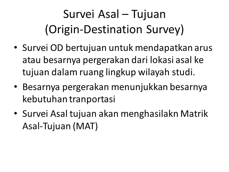 Survei Asal – Tujuan (Origin-Destination Survey) Survei OD bertujuan untuk mendapatkan arus atau besarnya pergerakan dari lokasi asal ke tujuan dalam