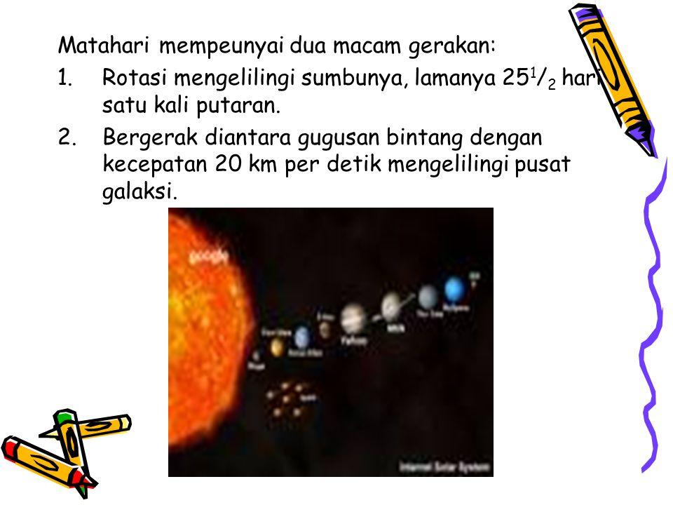 Matahari mempeunyai dua macam gerakan: 1.Rotasi mengelilingi sumbunya, lamanya 25 1 / 2 hari satu kali putaran. 2.Bergerak diantara gugusan bintang de