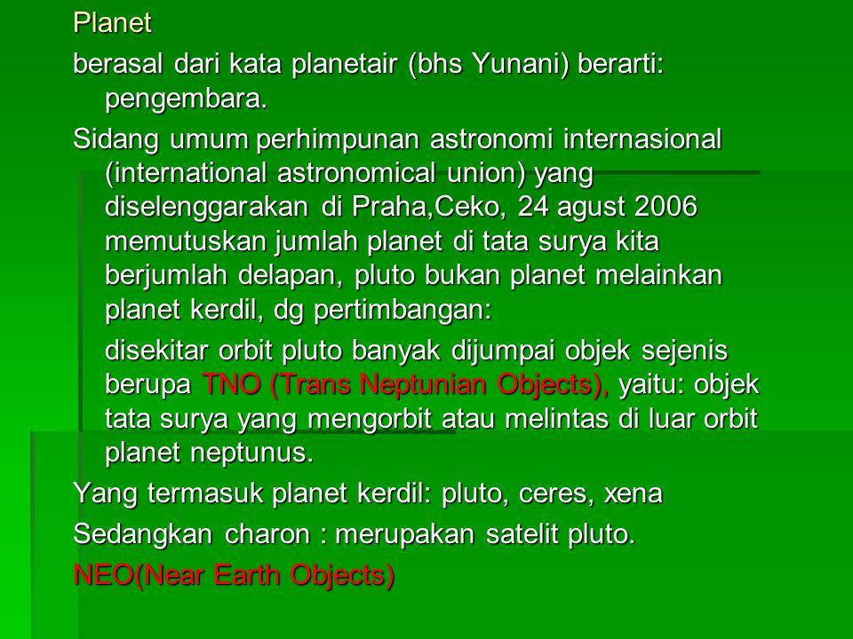 Planet berasal dari kata planetair (bhs Yunani) berarti: pengembara. Sidang umum perhimpunan astronomi internasional (international astronomical union