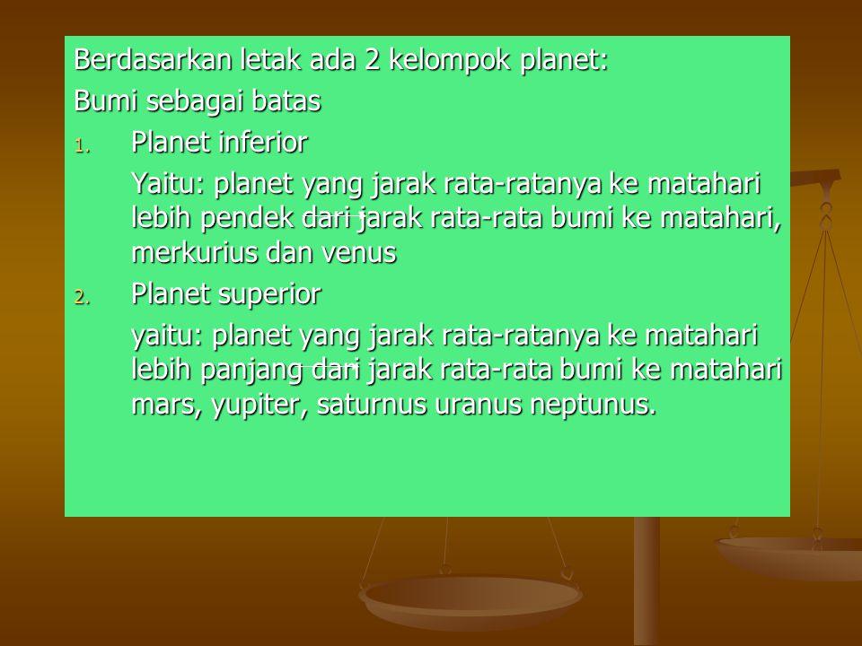 Berdasarkan letak ada 2 kelompok planet: Bumi sebagai batas 1. Planet inferior Yaitu: planet yang jarak rata-ratanya ke matahari lebih pendek dari jar