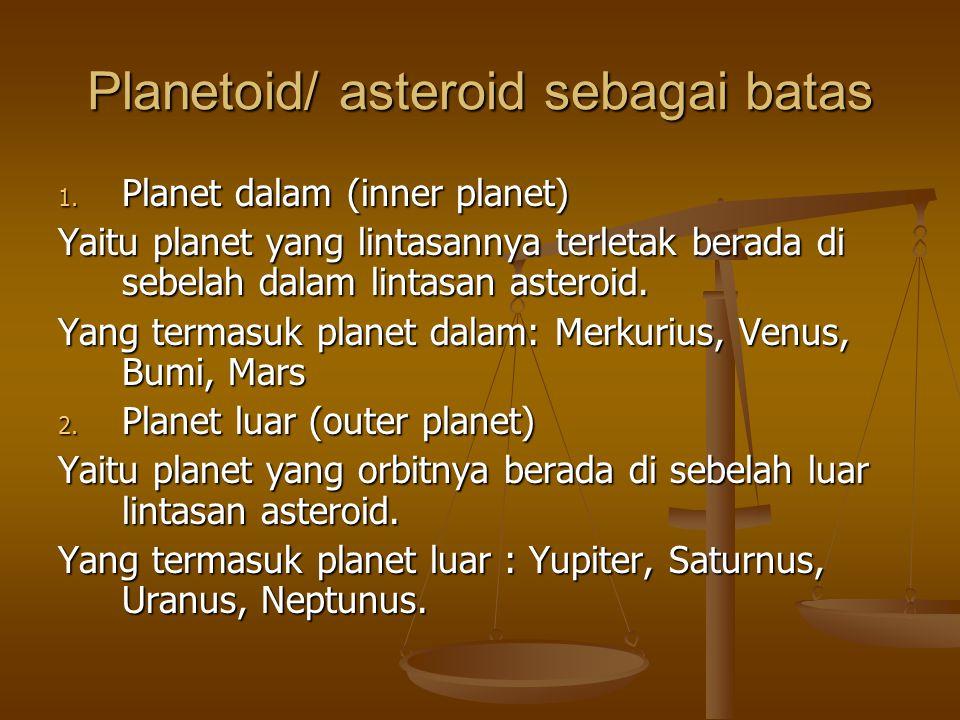 Planetoid/ asteroid sebagai batas 1. Planet dalam (inner planet) Yaitu planet yang lintasannya terletak berada di sebelah dalam lintasan asteroid. Yan