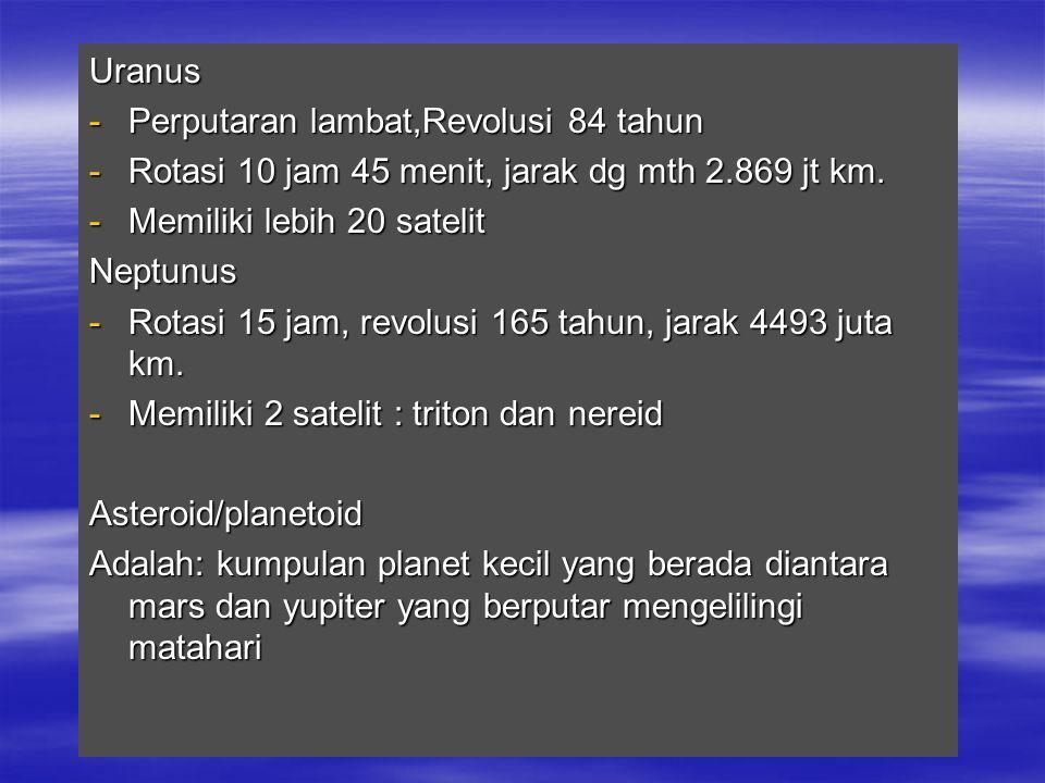 Uranus -Perputaran lambat,Revolusi 84 tahun -Rotasi 10 jam 45 menit, jarak dg mth 2.869 jt km. -Memiliki lebih 20 satelit Neptunus -Rotasi 15 jam, rev