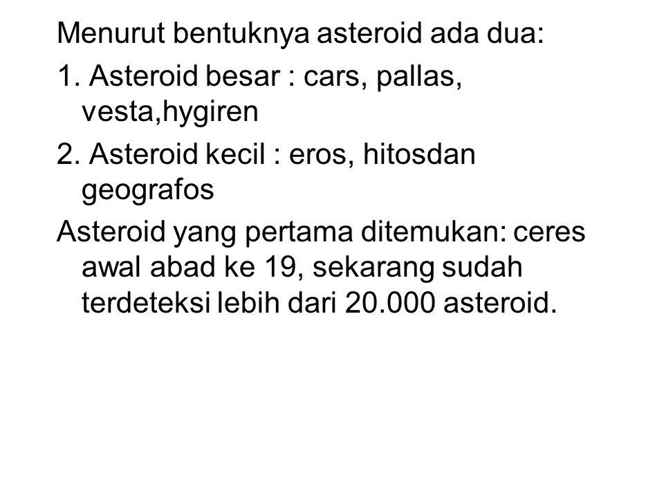 Menurut bentuknya asteroid ada dua: 1. Asteroid besar : cars, pallas, vesta,hygiren 2. Asteroid kecil : eros, hitosdan geografos Asteroid yang pertama