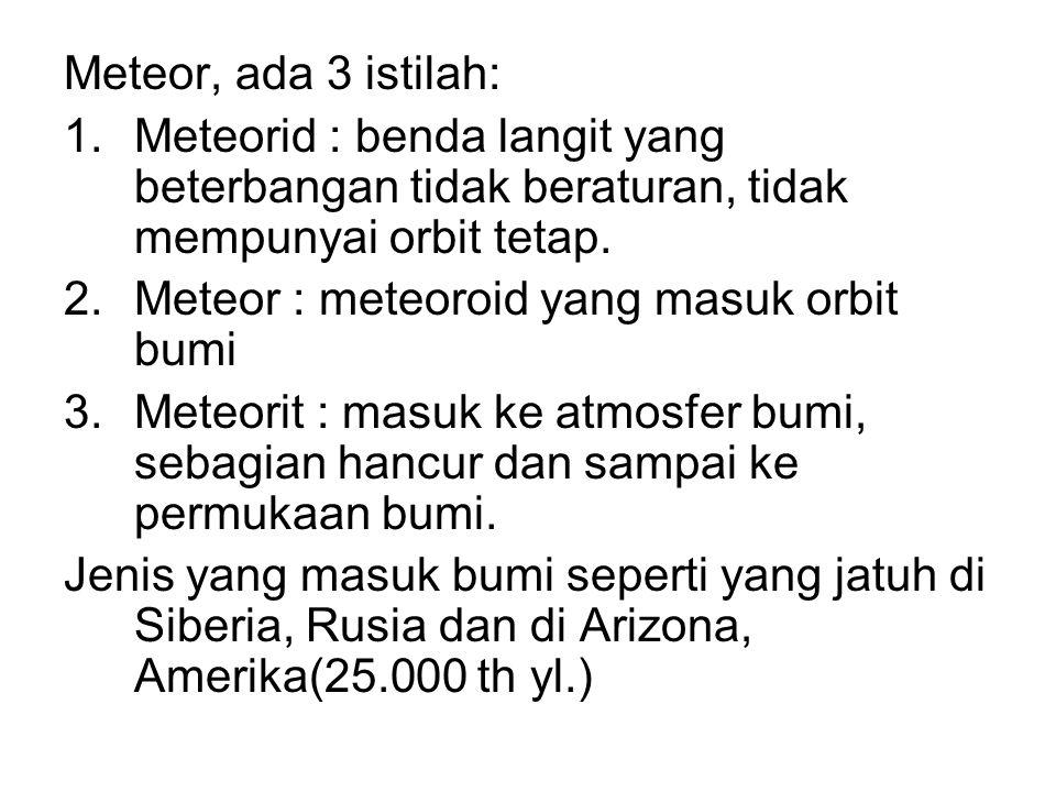 Meteor, ada 3 istilah: 1.Meteorid : benda langit yang beterbangan tidak beraturan, tidak mempunyai orbit tetap. 2.Meteor : meteoroid yang masuk orbit