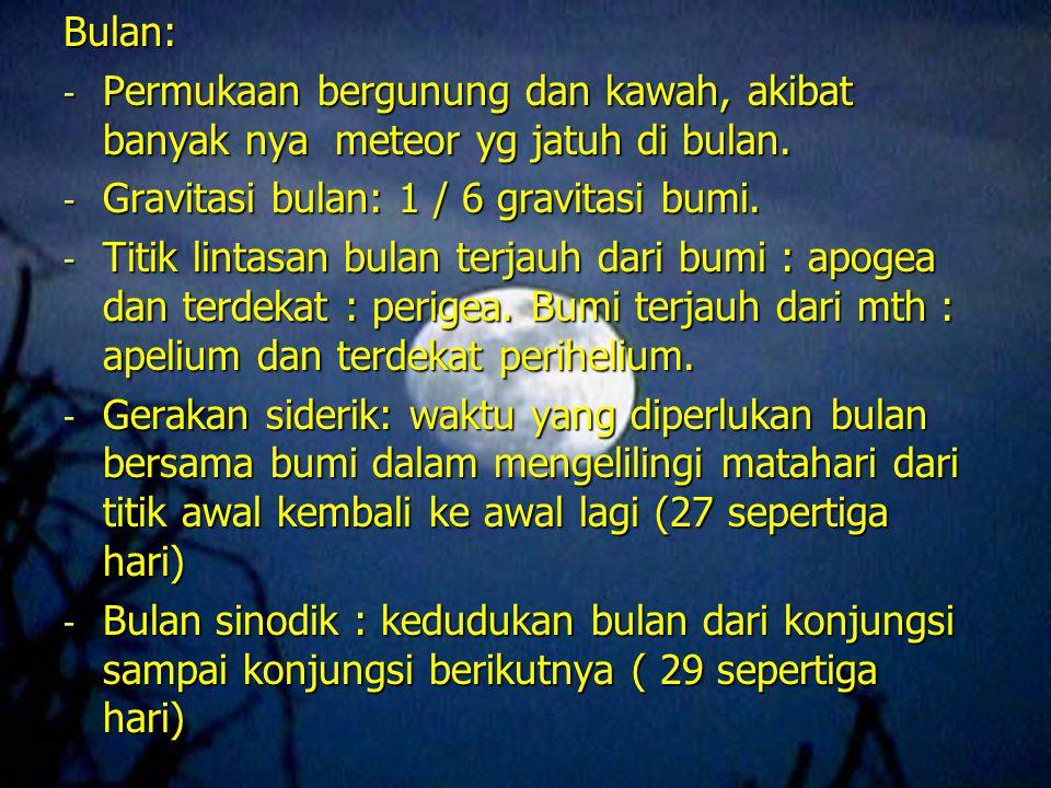 Bulan: - Permukaan bergunung dan kawah, akibat banyak nya meteor yg jatuh di bulan. - Gravitasi bulan: 1 / 6 gravitasi bumi. - Titik lintasan bulan te