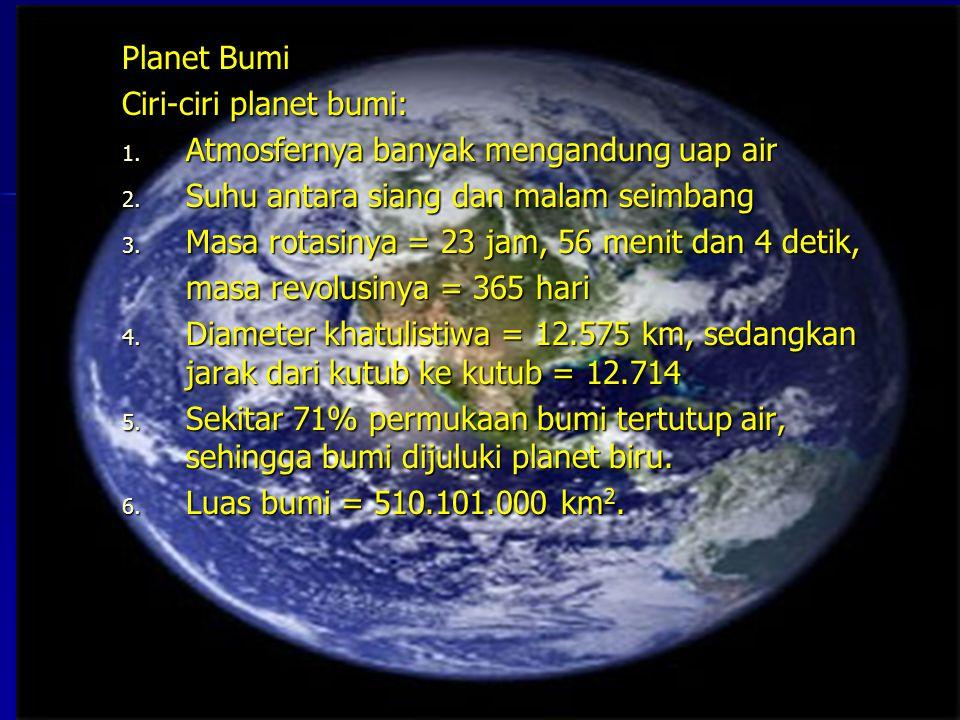 Planet Bumi Ciri-ciri planet bumi: 1. A tmosfernya banyak mengandung uap air 2. S uhu antara siang dan malam seimbang 3. M asa rotasinya = 23 jam, 56