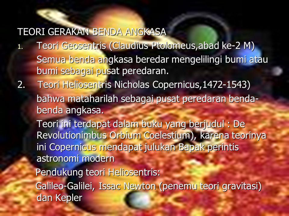 TEORI GERAKAN BENDA ANGKASA 1. Teori Geosentris (Claudius Ptolomeus,abad ke-2 M) Semua benda angkasa beredar mengelilingi bumi atau bumi sebagai pusat